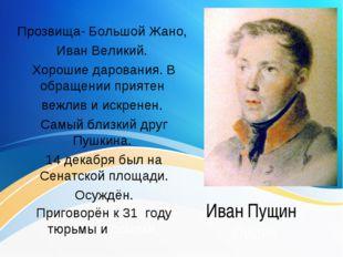 Иван Пущинн Пущин Прозвища- Большой Жано, Иван Великий. Хорошие дарования. В