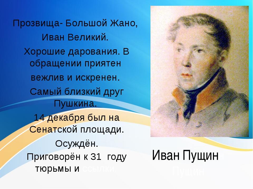 Иван Пущинн Пущин Прозвища- Большой Жано, Иван Великий. Хорошие дарования. В...