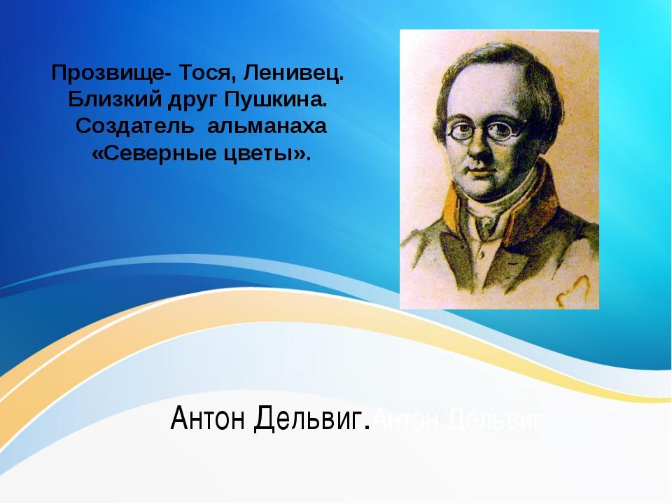 Антон Дельвиг.Антон Дельвиг. Прозвище- Тося, Ленивец. Близкий друг Пушкина....