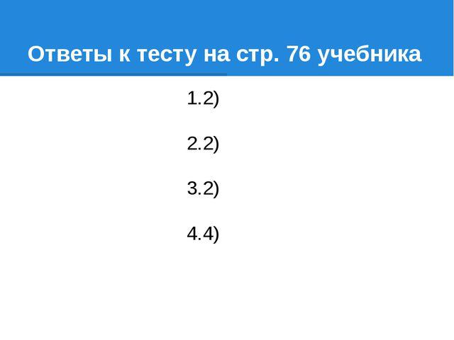 Ответы к тесту на стр. 76 учебника 2) 2) 2) 4)