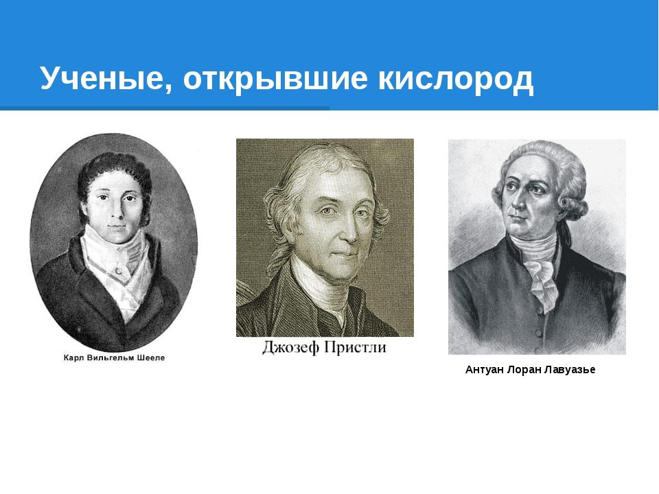 Ученые, открывшие кислород Антуан Лоран Лавуазье
