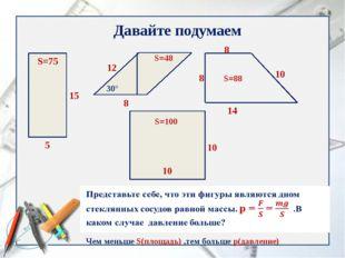Давайте подумаем 5 15 S=75 30° 12 8 S=48 8 8 14 10 S=100 S=88 Чем меньше S(пл