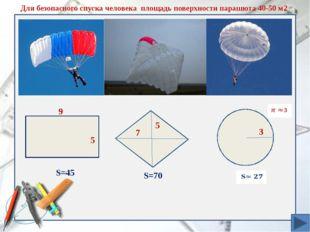 9 S=45 5 7 S=70 3 Для безопасного спуска человека площадь поверхности парашю