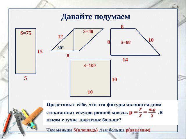 Давайте подумаем 5 15 S=75 30° 12 8 S=48 8 8 14 10 S=100 S=88 Чем меньше S(пл...