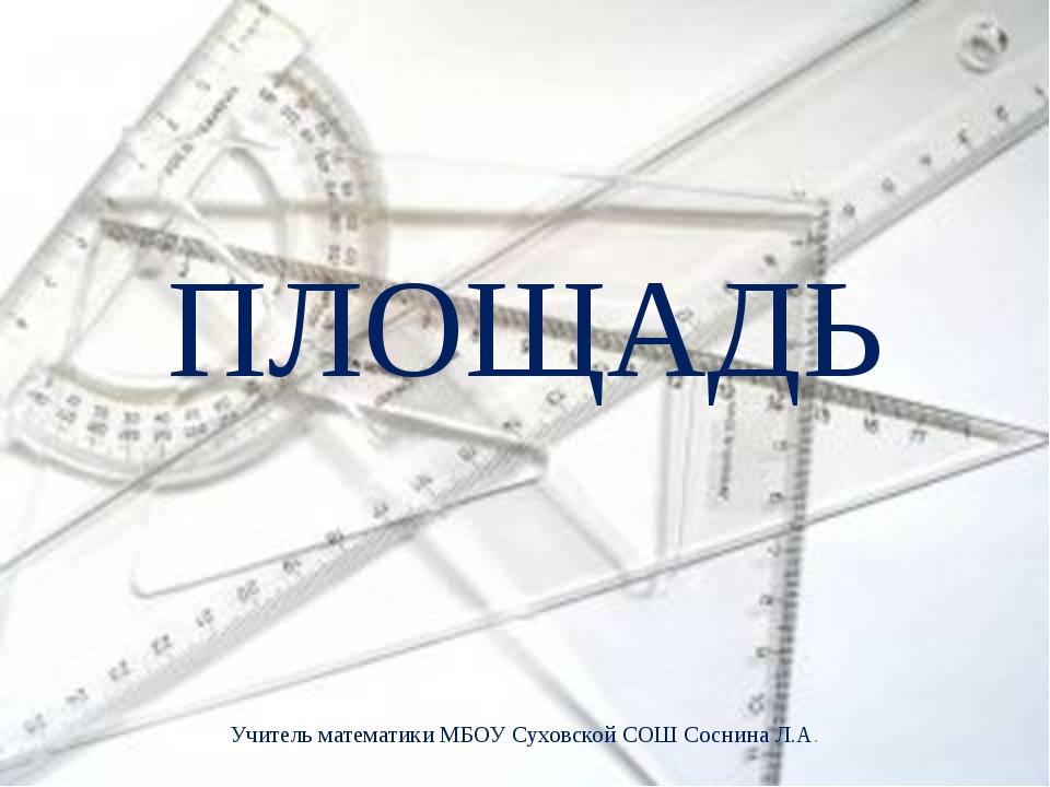 ПЛОЩАДЬ Учитель математики МБОУ Суховской СОШ Соснина Л.А.