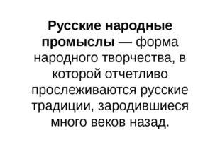 Русские народные промыслы— форма народного творчества, в которой отчетливо п