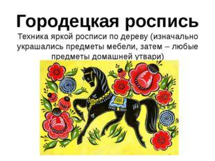 Городецкая роспись Техника яркой росписи по дереву (изначально украшались пре