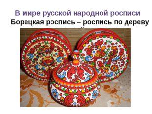 В мире русской народной росписи Борецкая роспись – роспись по дереву домашней