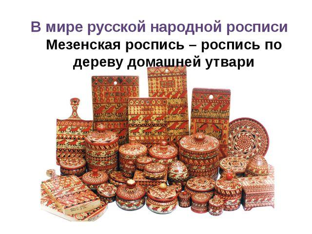 В мире русской народной росписи Мезенская роспись – роспись по дереву домашне...