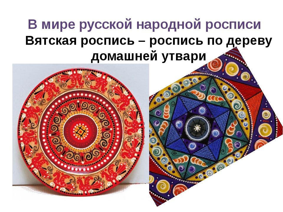 В мире русской народной росписи Вятская роспись – роспись по дереву домашней...