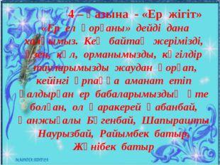 4 – қазына - «Ер жігіт» «Ер ел қорғаны» дейді дана халқымыз. Кең байтақ жері