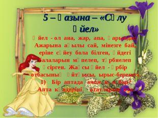 5 – қазына – «Сұлу әйел» Әйел - ол ана, жар, апа, қарындас. Ажарына ақылы са