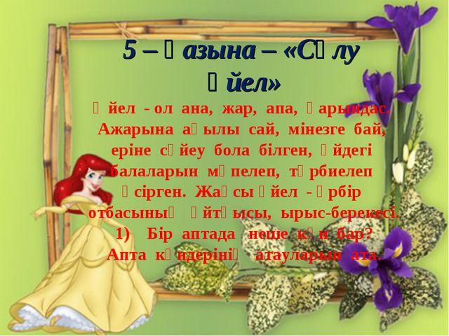5 – қазына – «Сұлу әйел» Әйел - ол ана, жар, апа, қарындас. Ажарына ақылы са...