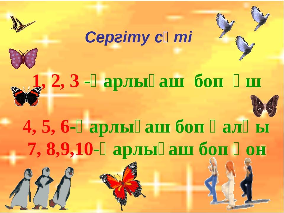 Сергіту сәті 1, 2, 3 -қарлығаш боп ұш 4, 5, 6-қарлығаш боп қалқы 7, 8,9,10-қа...