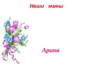 Наши мамы Арина
