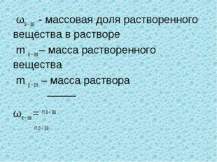 ωв – ва - массовая доля растворенного вещества в растворе m в – ва – масса р