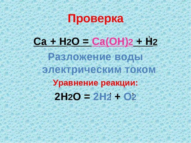Проверка Ca + H2O = Ca(OH)2 + H2 Разложение воды электрическим током Уравнени...