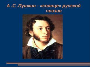 А .С .Пушкин - «солнце» русской поэзии