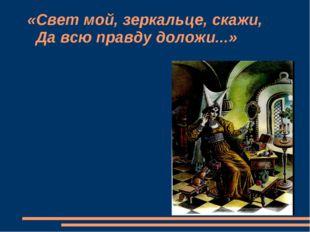 «Свет мой, зеркальце, скажи, Да всю правду доложи...»