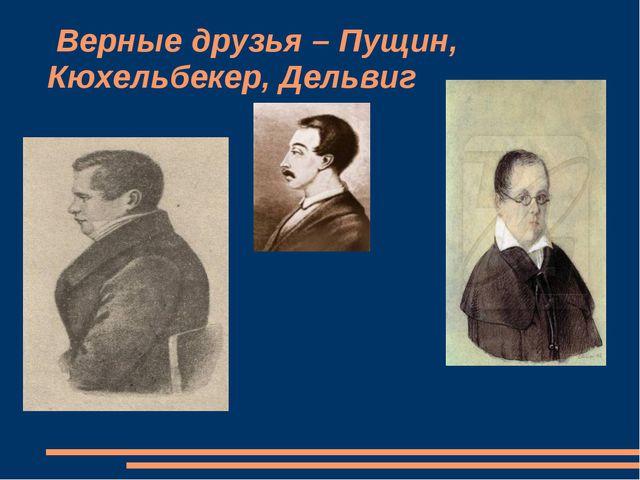 Верные друзья – Пущин, Кюхельбекер, Дельвиг