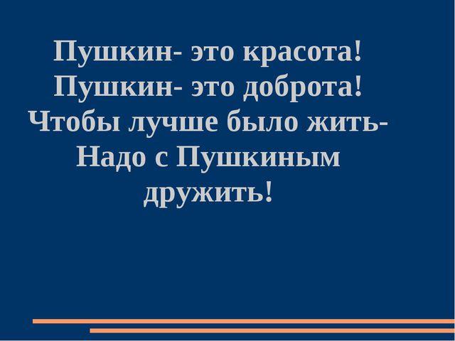 Пушкин- это красота! Пушкин- это доброта! Чтобы лучше было жить- Надо с Пушки...