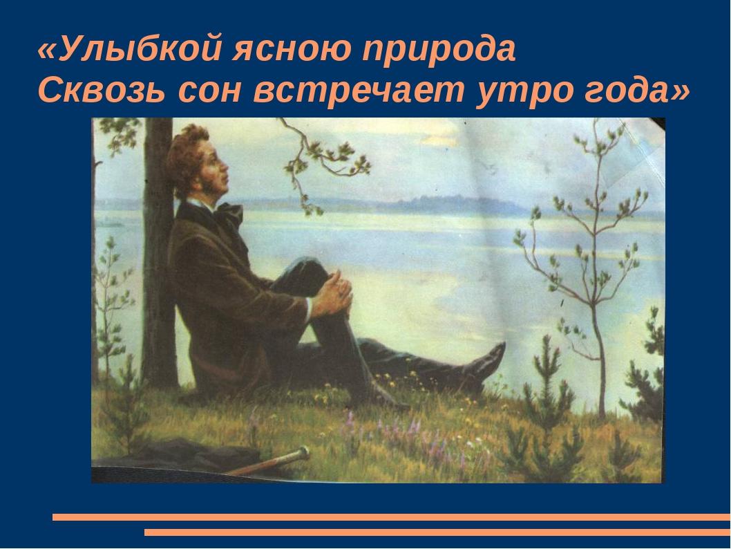 «Улыбкой ясною природа Сквозь сон встречает утро года»