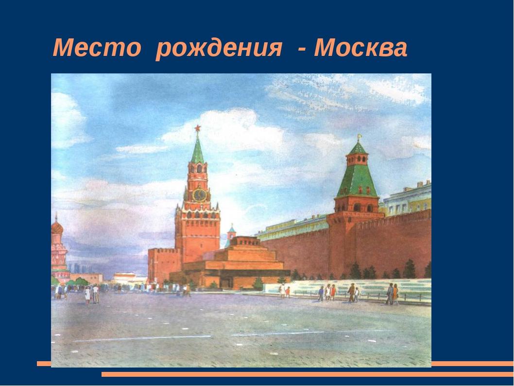 Место рождения - Москва