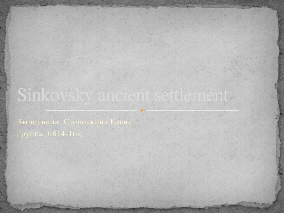 Выполнила: Стопочкина Елена Группа: 0814-1(о) Sinkovsky ancient settlement