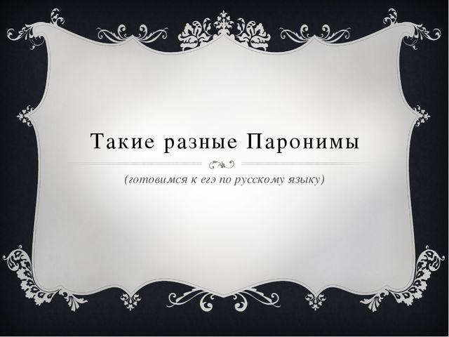 Такие разные Паронимы (готовимся к егэ по русскому языку)