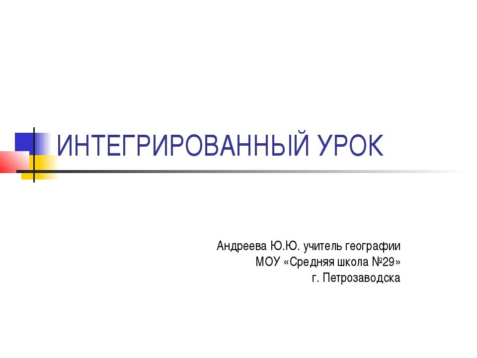 ИНТЕГРИРОВАННЫЙ УРОК Андреева Ю.Ю. учитель географии МОУ «Средняя школа №29»...