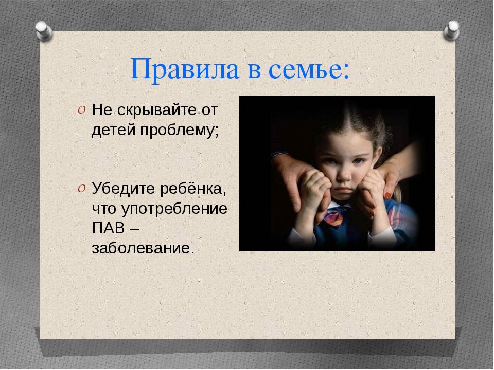 Правила в семье: Не скрывайте от детей проблему; Убедите ребёнка, что употреб...