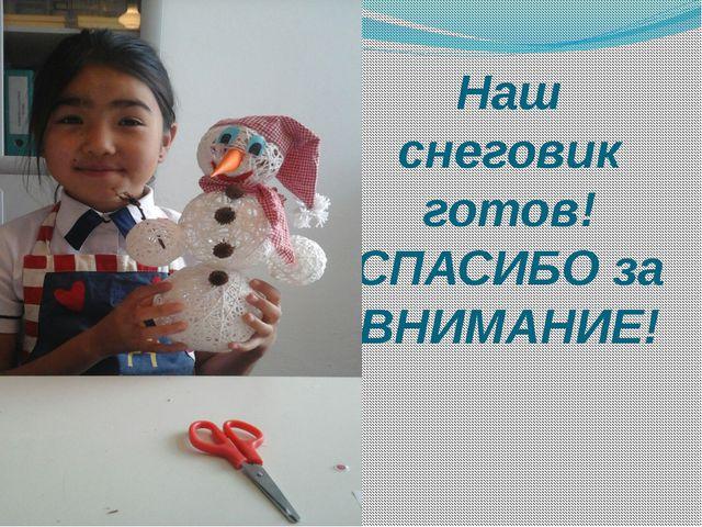Наш снеговик готов! СПАСИБО за ВНИМАНИЕ!