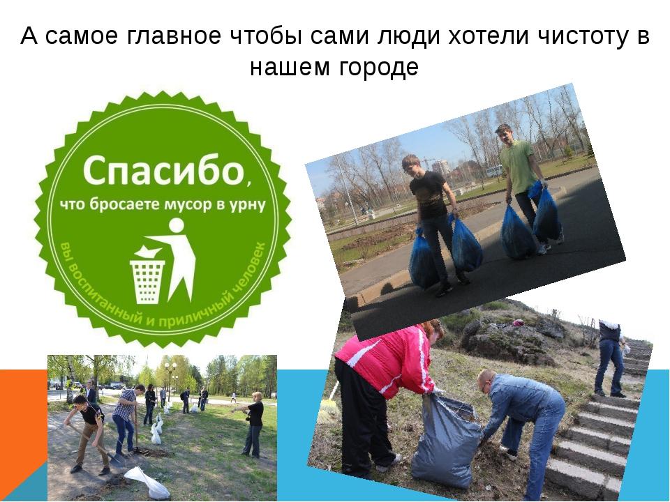 А самое главное чтобы сами люди хотели чистоту в нашем городе
