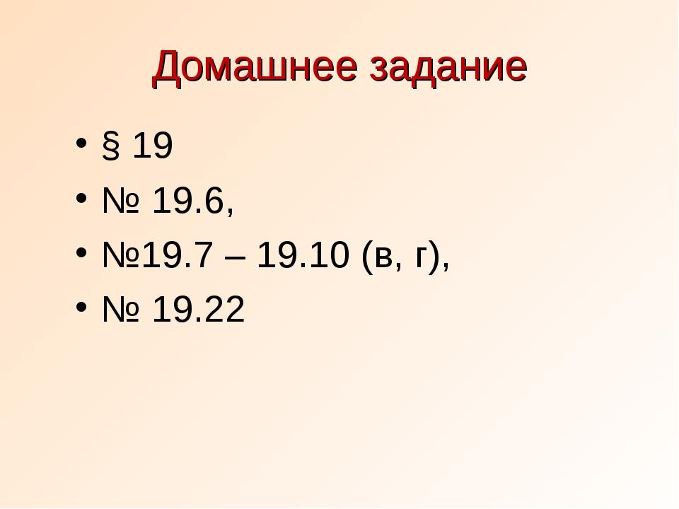 Домашнее задание § 19 № 19.6, №19.7 – 19.10 (в, г), № 19.22