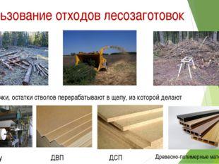 Использование отходов лесозаготовок Ветки, сучки, остатки стволов перерабатыв