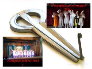 «Северная радуга»-2014 г. «Удьуорбутун утумнаан»- 2014 г.