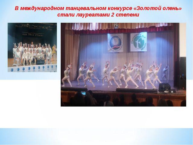 В международном танцевальном конкурсе «Золотой олень» стали лауреатами 2 степ...