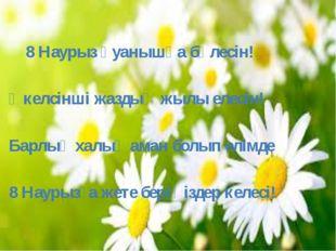 8 Наурыз қуанышқа бөлесін! Әкелсінші жаздың жылы елесін! Барлық халық аман б