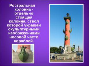 Ростральная колонна- отдельно стоящая колонна, ствол которой украшен скульпт