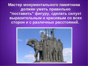 """Мастер монументального памятника должен уметь правильно """"поставить"""" фигуру, с"""