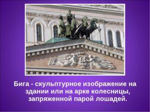 Бига- скульптурное изображение на здании или на арке колесницы, запряженной