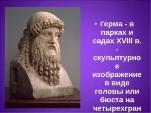 Герма- в парках и садах XVIII в. - скульптурное изображение в виде головы ил