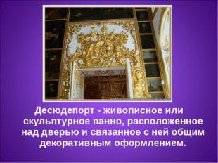 Десюдепорт- живописное или скульптурное панно, расположенное над дверью и св