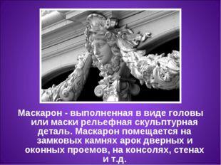 Маскарон- выполненная в виде головы или маски рельефная скульптурная деталь.