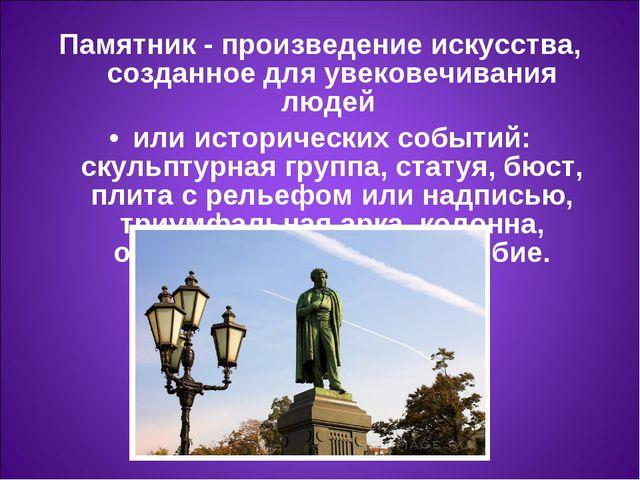 Памятник- произведение искусства, созданное для увековечивания людей или ист...