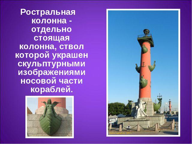 Ростральная колонна- отдельно стоящая колонна, ствол которой украшен скульпт...