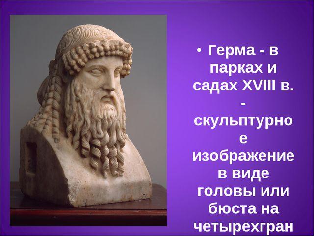 Герма- в парках и садах XVIII в. - скульптурное изображение в виде головы ил...