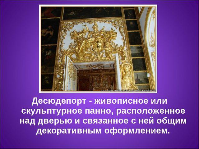 Десюдепорт- живописное или скульптурное панно, расположенное над дверью и св...
