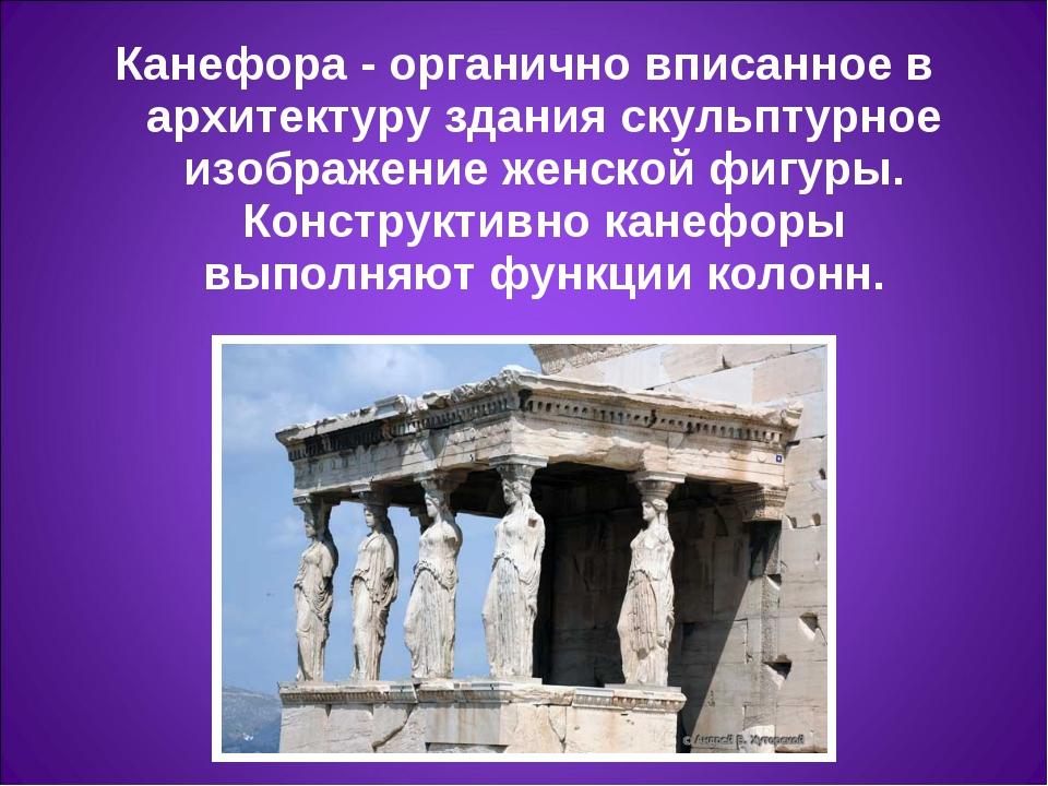 Канефора- органично вписанное в архитектуру здания скульптурное изображение...