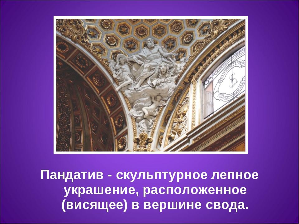Пандатив- скульптурное лепное украшение, расположенное (висящее) в вершине с...